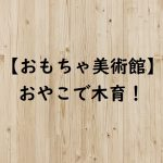【おもちゃ美術館】おやこで木育!