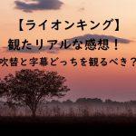 超実写【ライオンキング】観たリアルな感想!