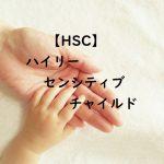 【HSC】ハイリーセンシティブチャイルドとは